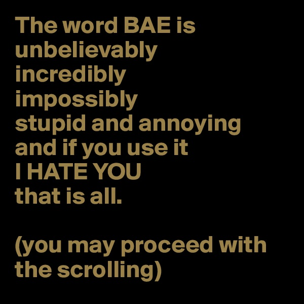 The word BAE is unbelievably incredibly  impossibly  stupid and annoying  and if you use it  I HATE YOU  that is all.  (you may proceed with   the scrolling)