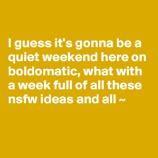 I guess it's gonna be a quiet weekend here on boldomatic, what with a week full of all these nsfw ideas and all ~