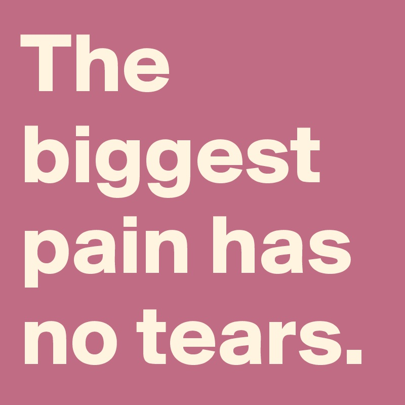 The biggest pain has no tears.
