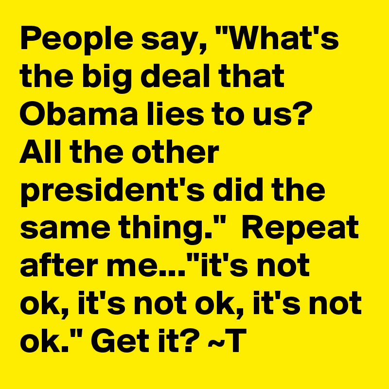 """People say, """"What's the big deal that Obama lies to us?  All the other president's did the same thing.""""  Repeat after me...""""it's not ok, it's not ok, it's not ok."""" Get it? ~T"""