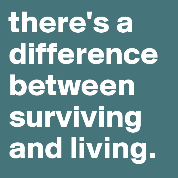 there's a difference between surviving and living.