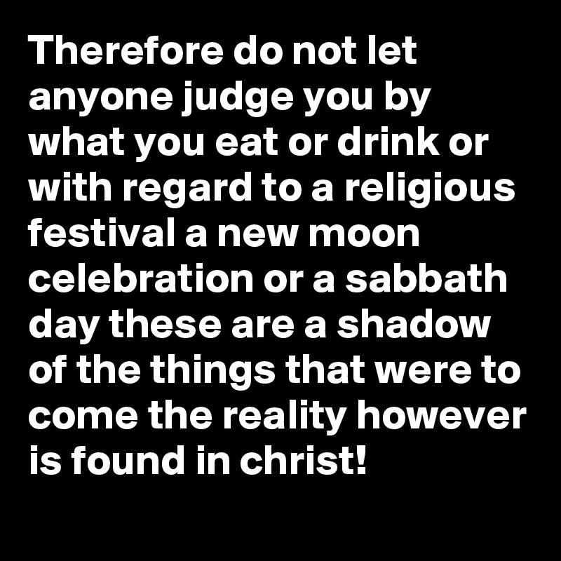 Therefore do not let anyone judge you by what you eat or drink or with regard to a religious festival a new moon celebration or a sabbath day these are a shadow of the things that were to come the reality however is found in christ!