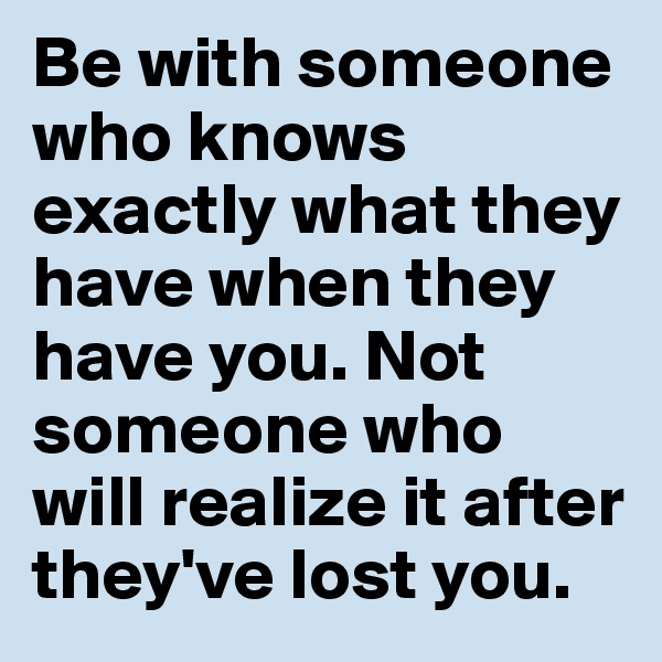 Be with someone who knows exactly what they have when they have you. Not someone who will realize it after they've lost you.