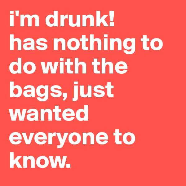 i'm drunk!       has nothing to do with the bags, just wanted everyone to know.