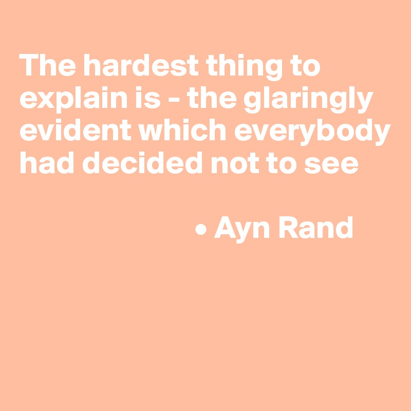The hardest thing to explain is - the glaringly evident which everybody had decided not to see                             • Ayn Rand