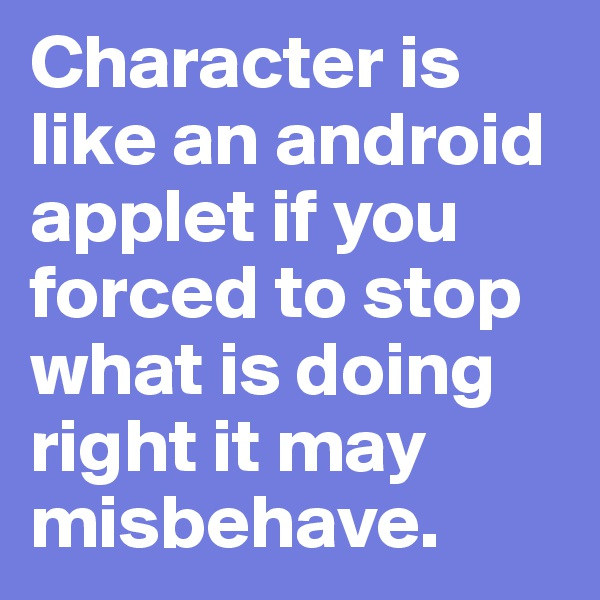 Character is like an android applet if you forced to stop what is doing right it may misbehave.
