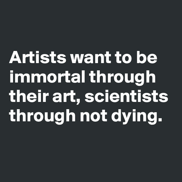 Artists want to be immortal through their art, scientists through not dying.