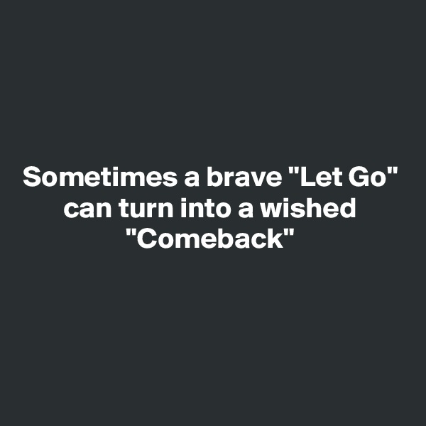 "Sometimes a brave ""Let Go"" can turn into a wished ""Comeback"""
