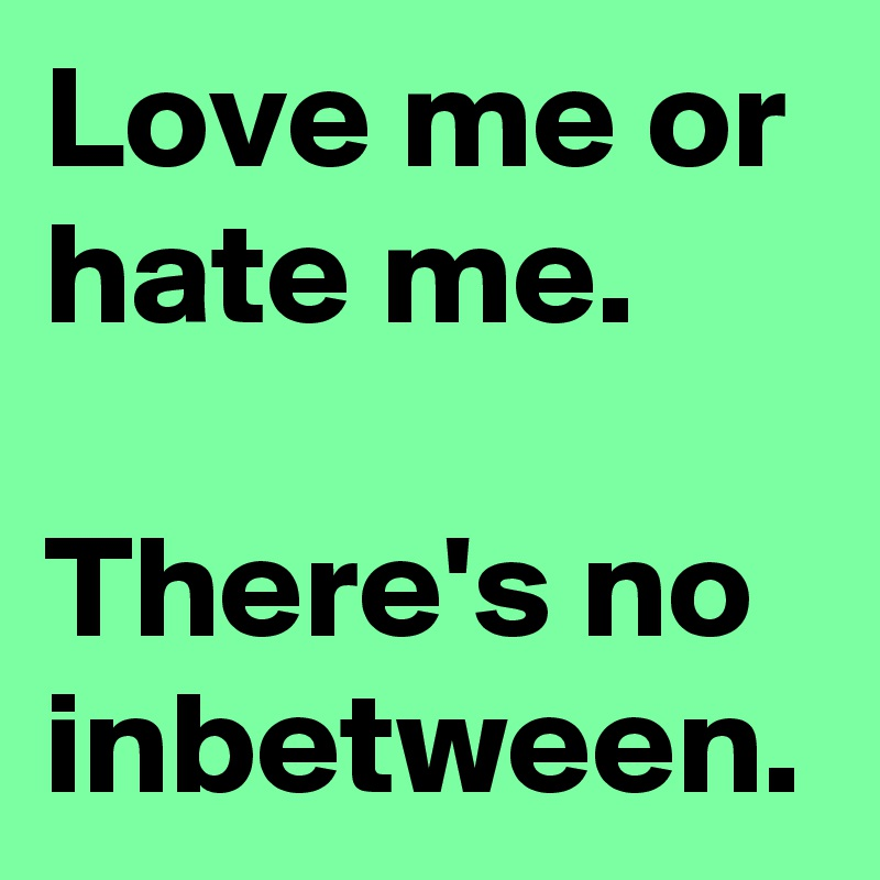 Love me or hate me.  There's no inbetween.