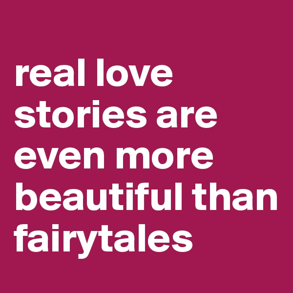 real love stories are even more beautiful than fairytales