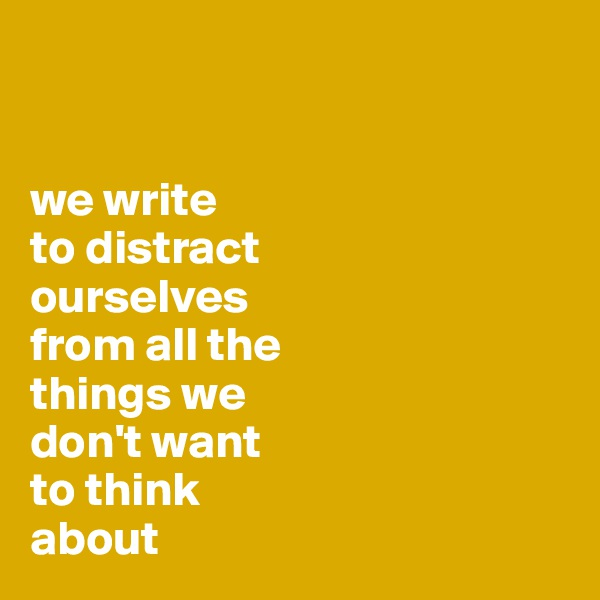 we write  to distract  ourselves  from all the  things we  don't want to think about
