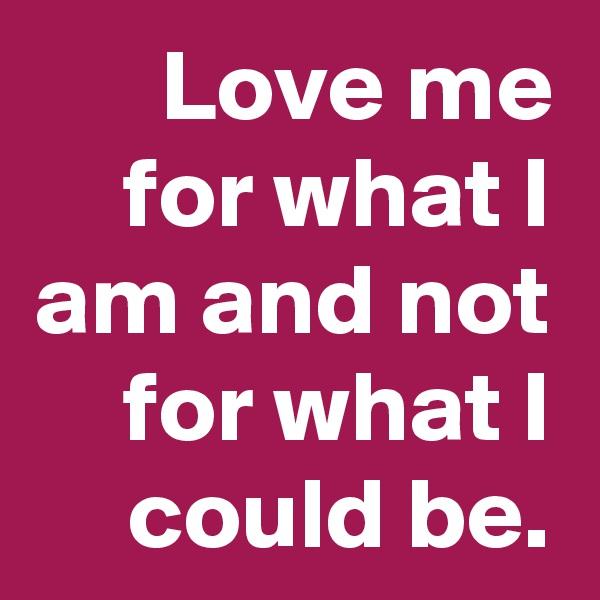 Love me for what I am and not for what I could be.