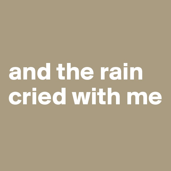 and the rain cried with me