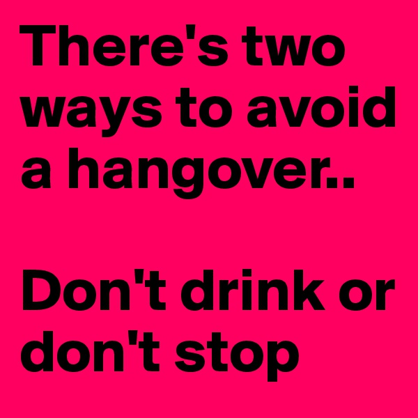 There's two ways to avoid a hangover..  Don't drink or don't stop