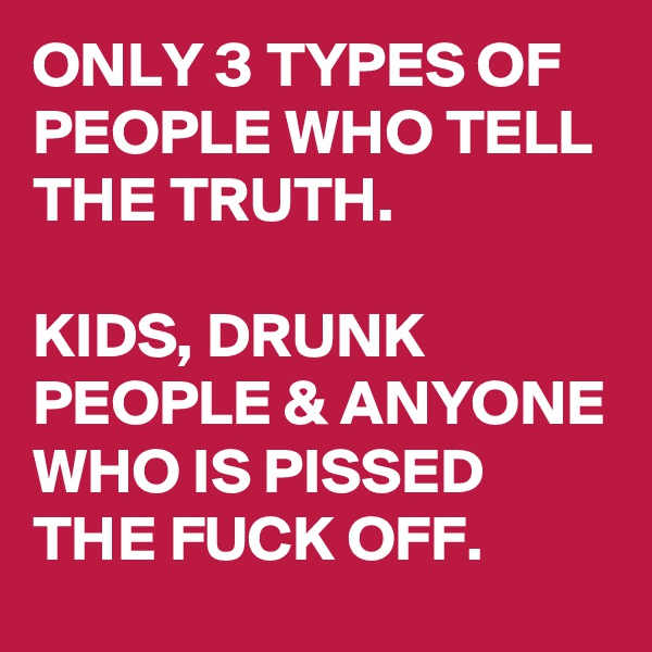 ONLY 3 TYPES OF PEOPLE WHO TELL THE TRUTH.   KIDS, DRUNK PEOPLE & ANYONE WHO IS PISSED THE FUCK OFF.