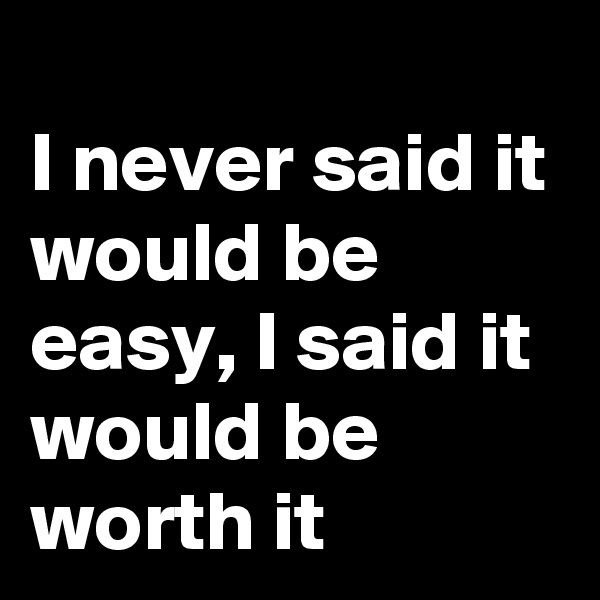 I never said it would be easy, I said it would be worth it