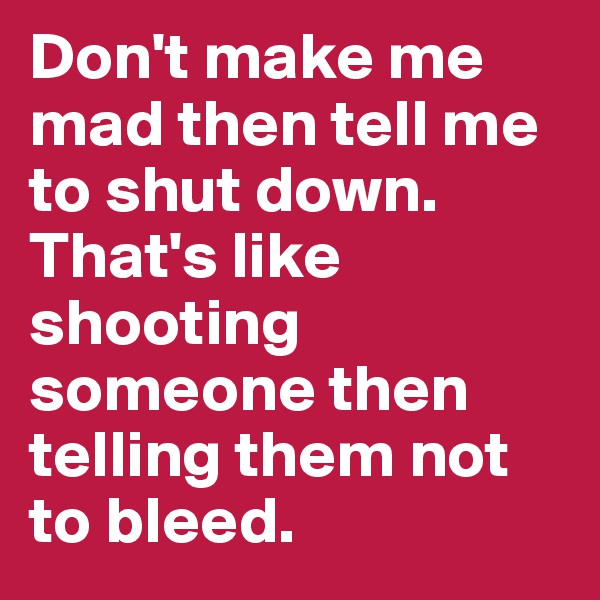 Don't make me mad then tell me to shut down. That's like shooting someone then telling them not to bleed.