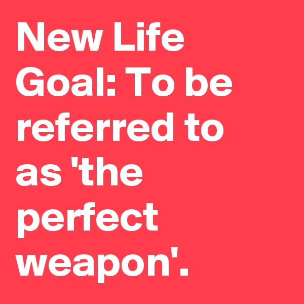 New Life Goal: To be referred to as 'the perfect weapon'.