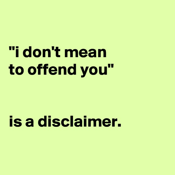 """""""i don't mean to offend you""""    is a disclaimer."""