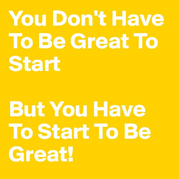 You Don't Have To Be Great To Start  But You Have To Start To Be Great!