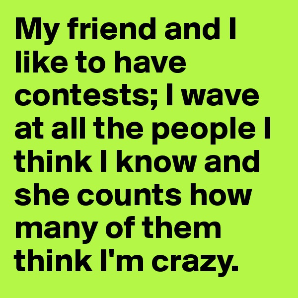 My friend and I like to have contests; I wave at all the people I think I know and she counts how many of them think I'm crazy.