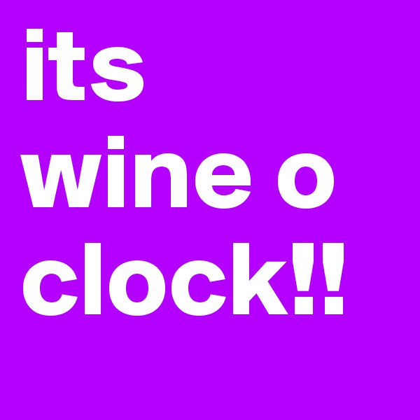 its wine o clock!!