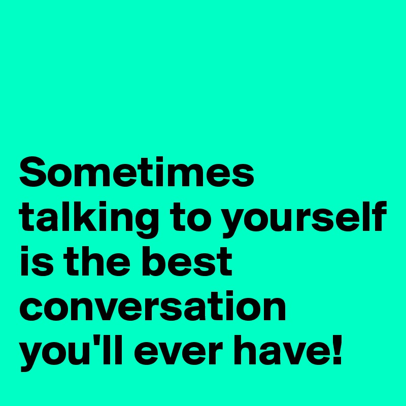 Sometimes talking to yourself is the best conversation you'll ever have!