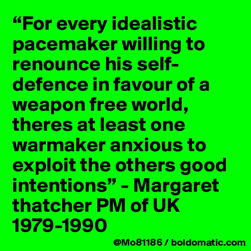 """""""For every idealistic pacemaker willing to renounce his self-defence in favour of a weapon free world, theres at least one warmaker anxious to exploit the others good intentions"""" - Margaret thatcher PM of UK 1979-1990"""