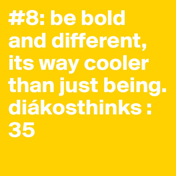 #8: be bold and different, its way cooler than just being. diákosthinks : 35
