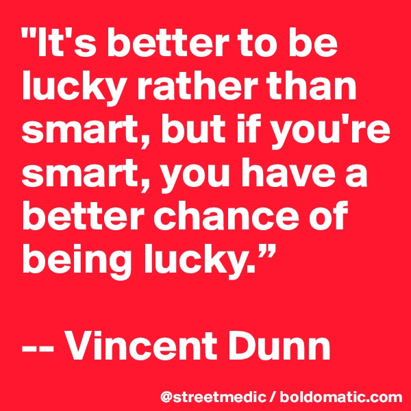 """""""It's better to be lucky rather than smart, but if you're smart, you have a better chance of being lucky.""""  -- Vincent Dunn"""