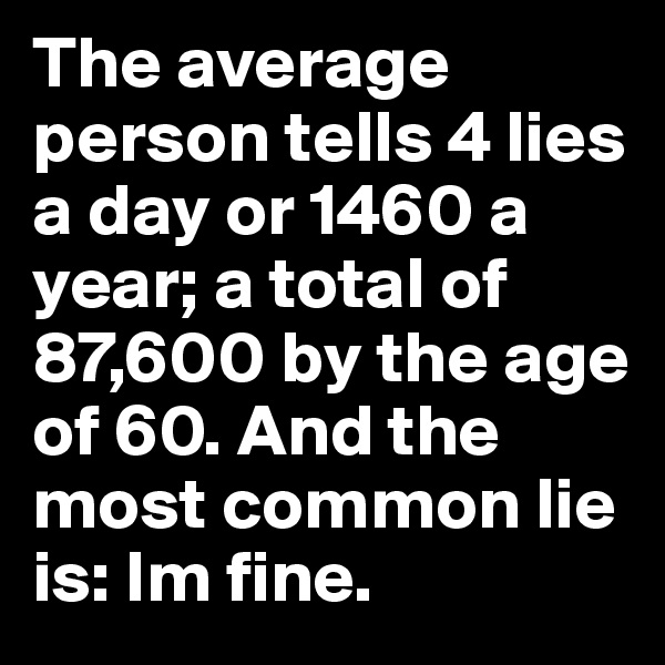 The average person tells 4 lies a day or 1460 a year; a total of 87,600 by the age of 60. And the most common lie is: Im fine.