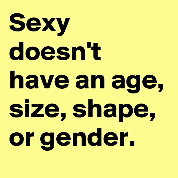 Sexy doesn't have an age, size, shape, or gender.