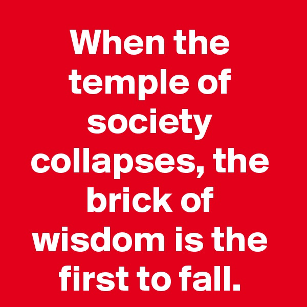 When the temple of society collapses, the brick of wisdom is the first to fall.