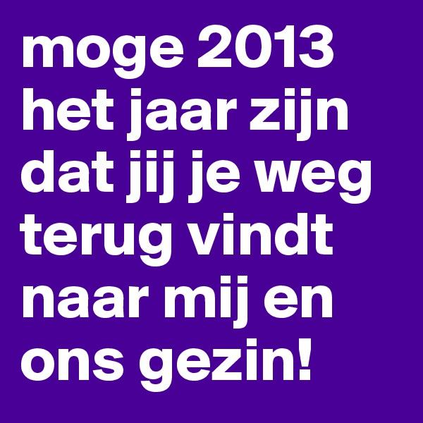 moge 2013 het jaar zijn dat jij je weg terug vindt naar mij en ons gezin!