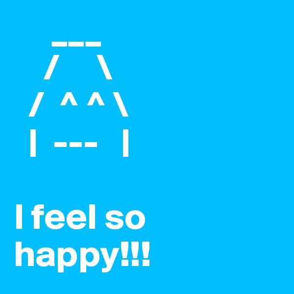 ___     /     \   /  ^ ^ \      ---      I feel so happy!!!
