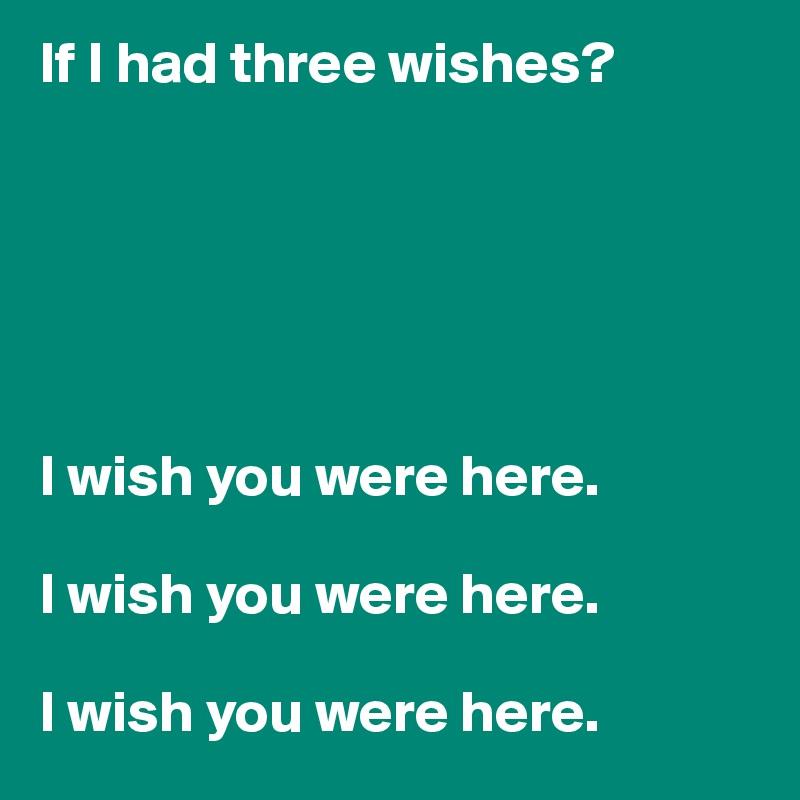 If I had three wishes?       I wish you were here.   I wish you were here.   I wish you were here.