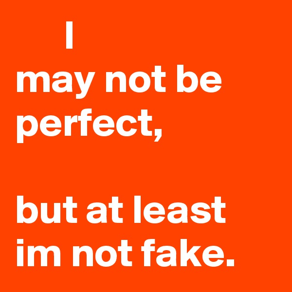 I may not be perfect,                           but at least im not fake.
