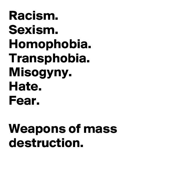 Racism. Sexism. Homophobia. Transphobia. Misogyny. Hate. Fear.  Weapons of mass destruction.