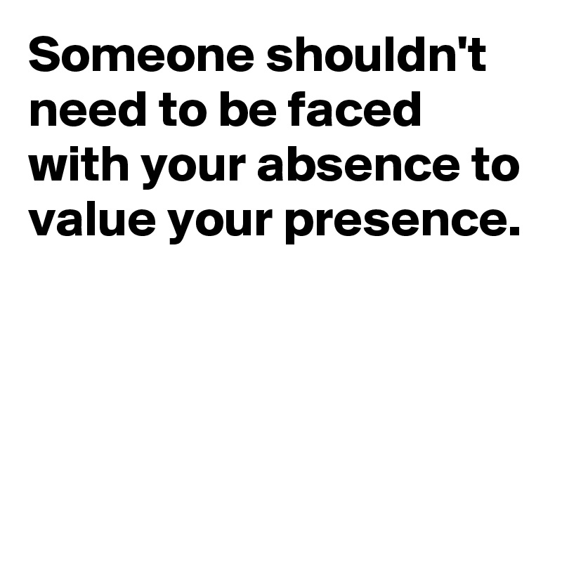 Someone shouldn't need to be faced with your absence to value your presence.