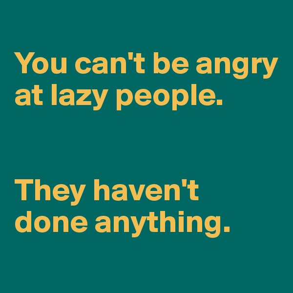 You can't be angry at lazy people.    They haven't done anything.