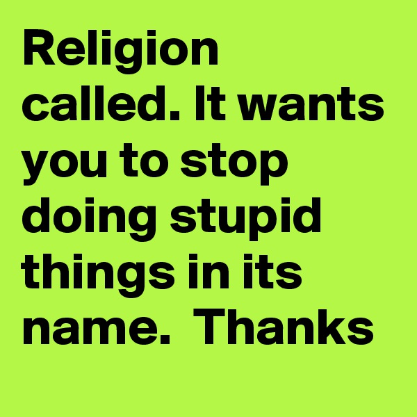 Religion called. It wants you to stop doing stupid things in its name.  Thanks