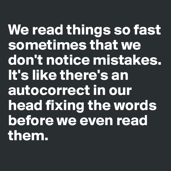 We read things so fast sometimes that we don't notice mistakes. It's like there's an autocorrect in our head fixing the words before we even read them.
