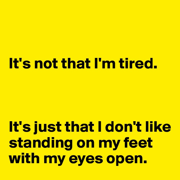 It's not that I'm tired.     It's just that I don't like standing on my feet with my eyes open.