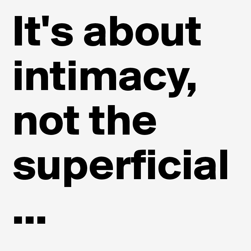 It's about intimacy, not the superficial...