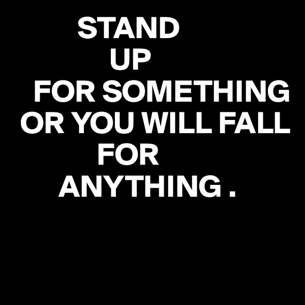 STAND                 UP    FOR SOMETHING  OR YOU WILL FALL              FOR         ANYTHING .