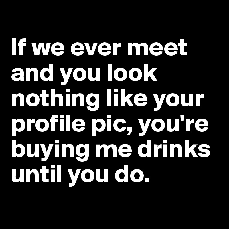 If we ever meet and you look nothing like your profile pic, you're buying me drinks until you do.
