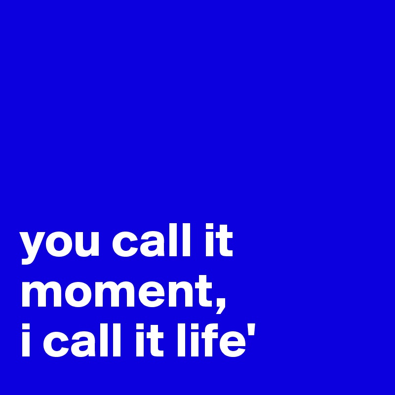 you call it moment,  i call it life'