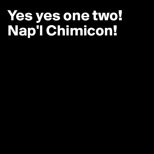 Yes yes one two! Nap'l Chimicon!