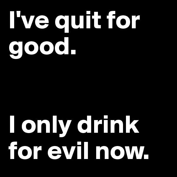 I've quit for good.   I only drink for evil now.