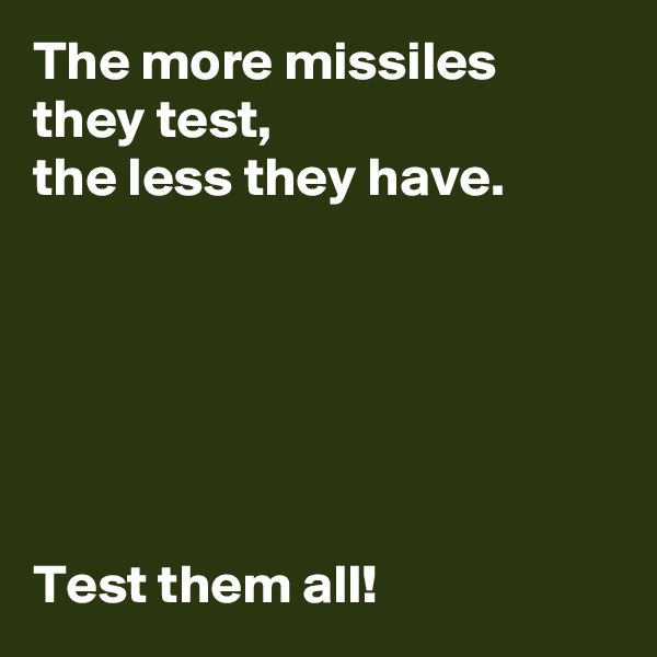 The more missiles they test,  the less they have.       Test them all!